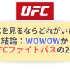 【2021年版】UFCを見るならWOWOW、UFCファイトパスの2択です【視聴方法を比較】
