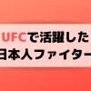 【歴代】総合格闘技UFCで活躍した日本人ファイターのご紹介