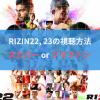 【RIZIN22&23の視聴方法】スカパー or RIZINクラファンPPVの2択【Gyao!&テレビ配信なし】