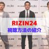 RIZIN24の見る方法は3つ!スカパー、テレビ、RIZINライブを比較して紹介【無料あり】