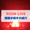 【RIZIN】RIZIN LIVEの視聴・登録方法を画像付きで解説!料金・値段も紹介【購入方法】